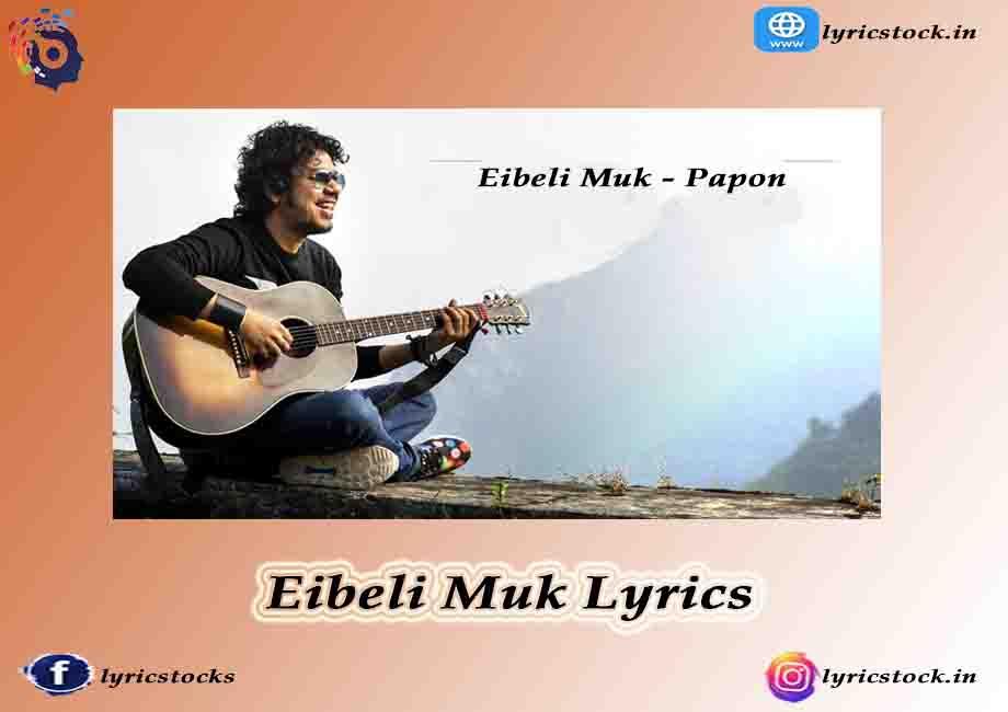 Eibeli Muk Lyrics – Papon – Assamese song